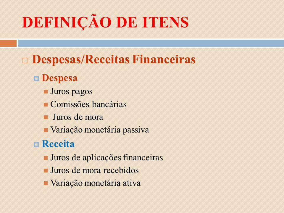 DEFINIÇÃO DE ITENS Despesas/Receitas Financeiras Despesa Juros pagos Comissões bancárias Juros de mora Variação monetária passiva Receita Juros de apl