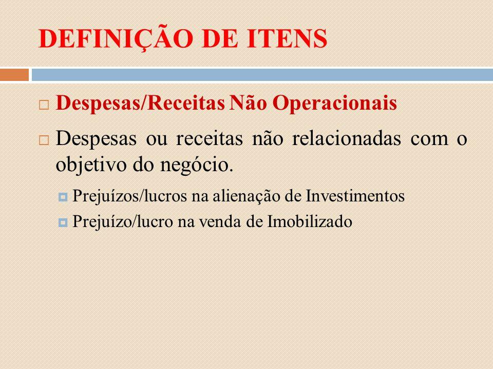DEFINIÇÃO DE ITENS Despesas/Receitas Não Operacionais Despesas ou receitas não relacionadas com o objetivo do negócio. Prejuízos/lucros na alienação d
