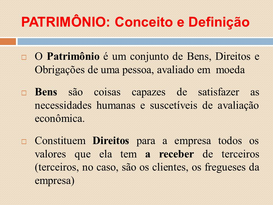 PATRIMÔNIO: Conceito e Definição O Patrimônio é um conjunto de Bens, Direitos e Obrigações de uma pessoa, avaliado em moeda Bens são coisas capazes de