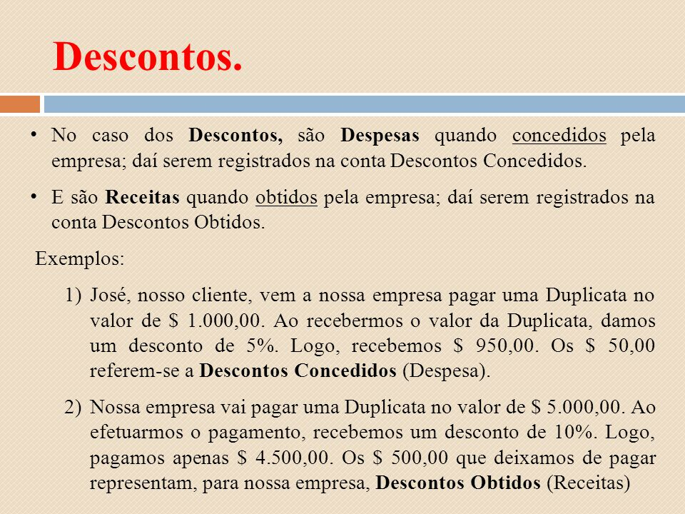 No caso dos Descontos, são Despesas quando concedidos pela empresa; daí serem registrados na conta Descontos Concedidos. E são Receitas quando obtidos