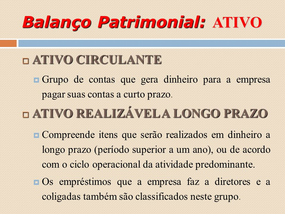 Balanço Patrimonial: ATIVO ATIVO CIRCULANTE ATIVO CIRCULANTE Grupo de contas que gera dinheiro para a empresa pagar suas contas a curto prazo. ATIVO R