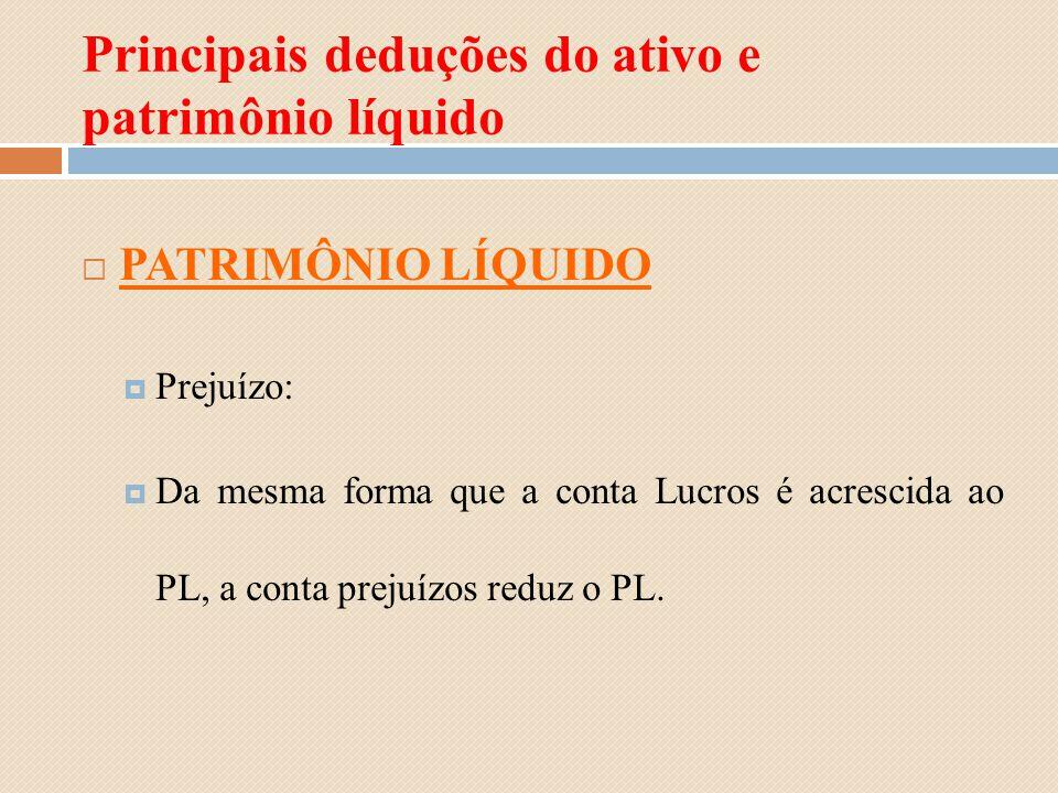 Principais deduções do ativo e patrimônio líquido PATRIMÔNIO LÍQUIDO Prejuízo: Da mesma forma que a conta Lucros é acrescida ao PL, a conta prejuízos
