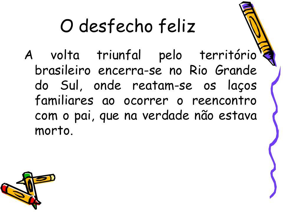 O desfecho feliz A volta triunfal pelo território brasileiro encerra-se no Rio Grande do Sul, onde reatam-se os laços familiares ao ocorrer o reencont