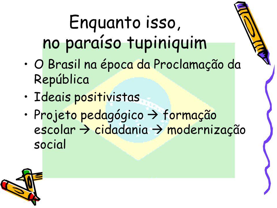Enquanto isso, no paraíso tupiniquim O Brasil na época da Proclamação da República Ideais positivistas Projeto pedagógico formação escolar cidadania m