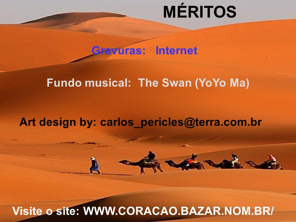 MÉRITOS Gravuras: Internet Fundo musical: The Swan (YoYo Ma) Art design by: carlos_pericles@terra.com.br Visite o site: WWW.CORACAO.BAZAR.NOM.BR/