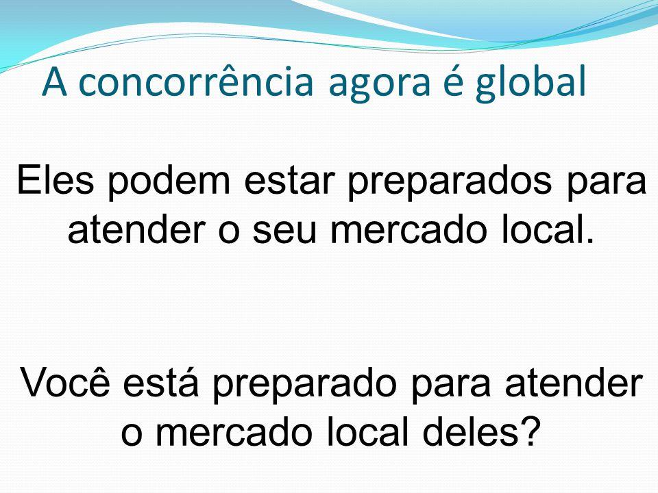 A concorrência agora é global Eles podem estar preparados para atender o seu mercado local.