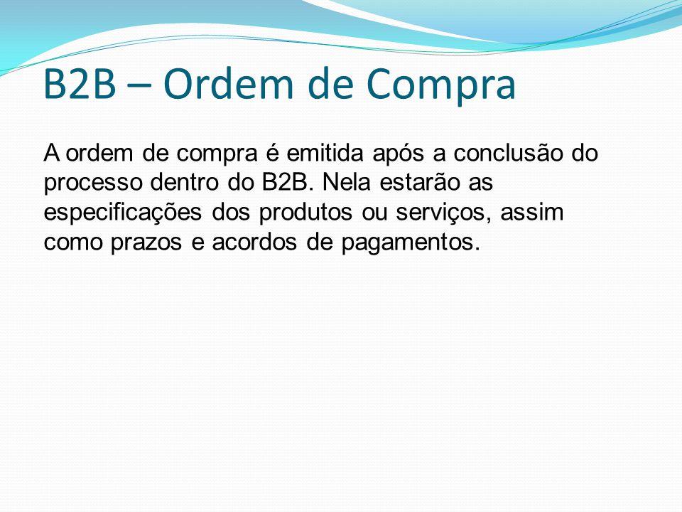B2B – Ordem de Compra A ordem de compra é emitida após a conclusão do processo dentro do B2B. Nela estarão as especificações dos produtos ou serviços,