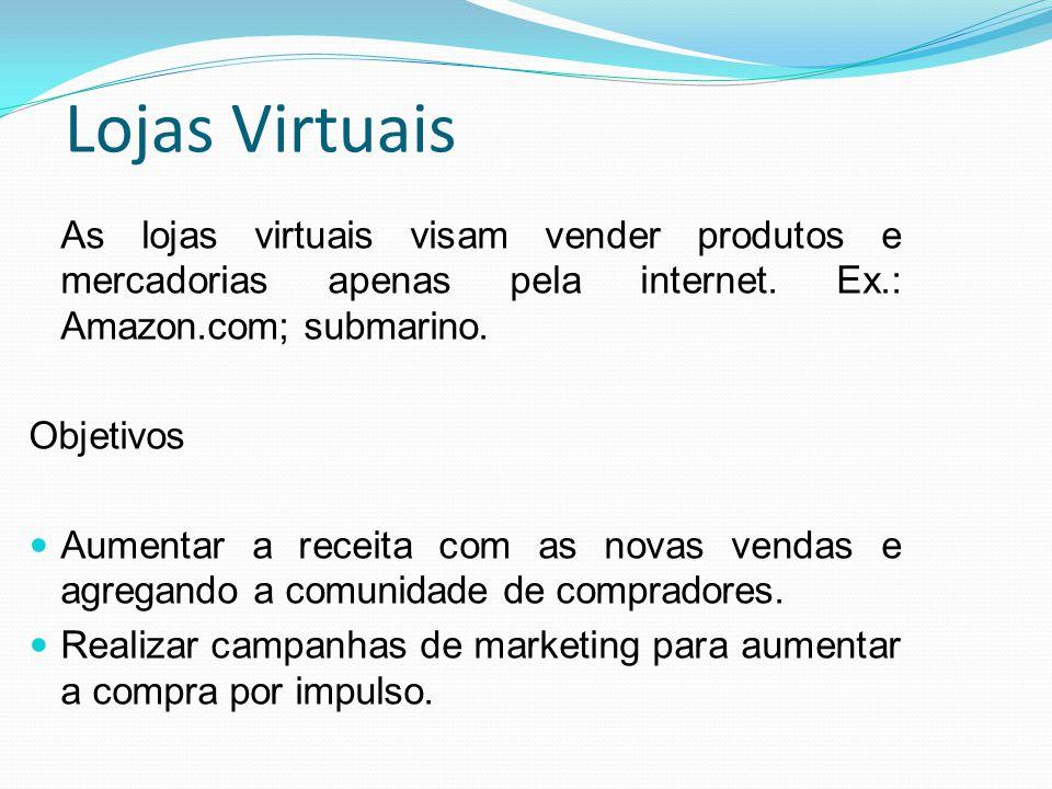 Lojas Virtuais As lojas virtuais visam vender produtos e mercadorias apenas pela internet. Ex.: Amazon.com; submarino. Objetivos Aumentar a receita co