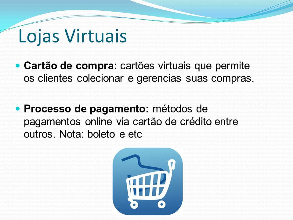 Lojas Virtuais Cartão de compra: cartões virtuais que permite os clientes colecionar e gerencias suas compras. Processo de pagamento: métodos de pagam