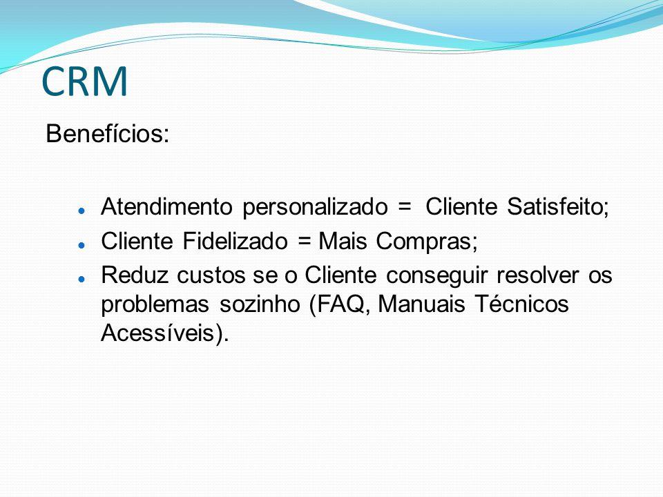 CRM Benefícios: Atendimento personalizado = Cliente Satisfeito; Cliente Fidelizado = Mais Compras; Reduz custos se o Cliente conseguir resolver os pro