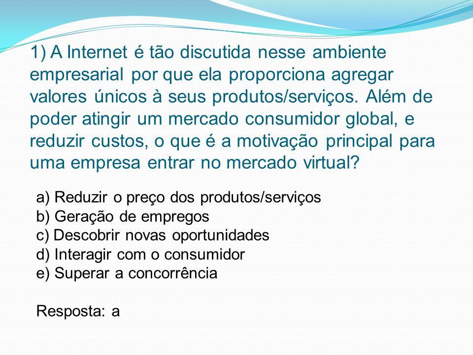1) A Internet é tão discutida nesse ambiente empresarial por que ela proporciona agregar valores únicos à seus produtos/serviços. Além de poder atingi