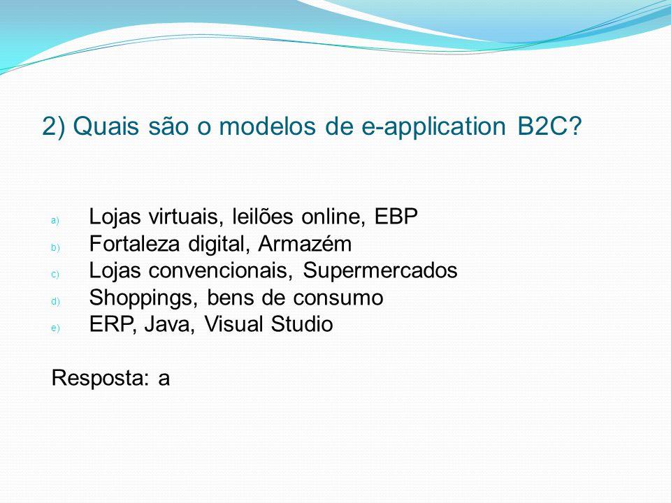 2) Quais são o modelos de e-application B2C? a) Lojas virtuais, leilões online, EBP b) Fortaleza digital, Armazém c) Lojas convencionais, Supermercado