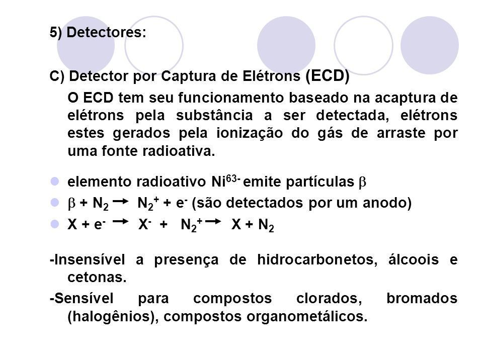 5) Detectores: C) Detector por Captura de Elétrons (ECD) O ECD tem seu funcionamento baseado na acaptura de elétrons pela substância a ser detectada,