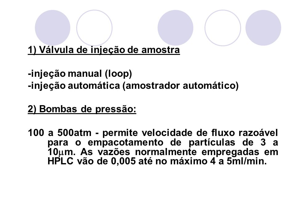 1) Válvula de injeção de amostra -injeção manual (loop) -injeção automática (amostrador automático) 2) Bombas de pressão: 100 a 500atm - permite veloc