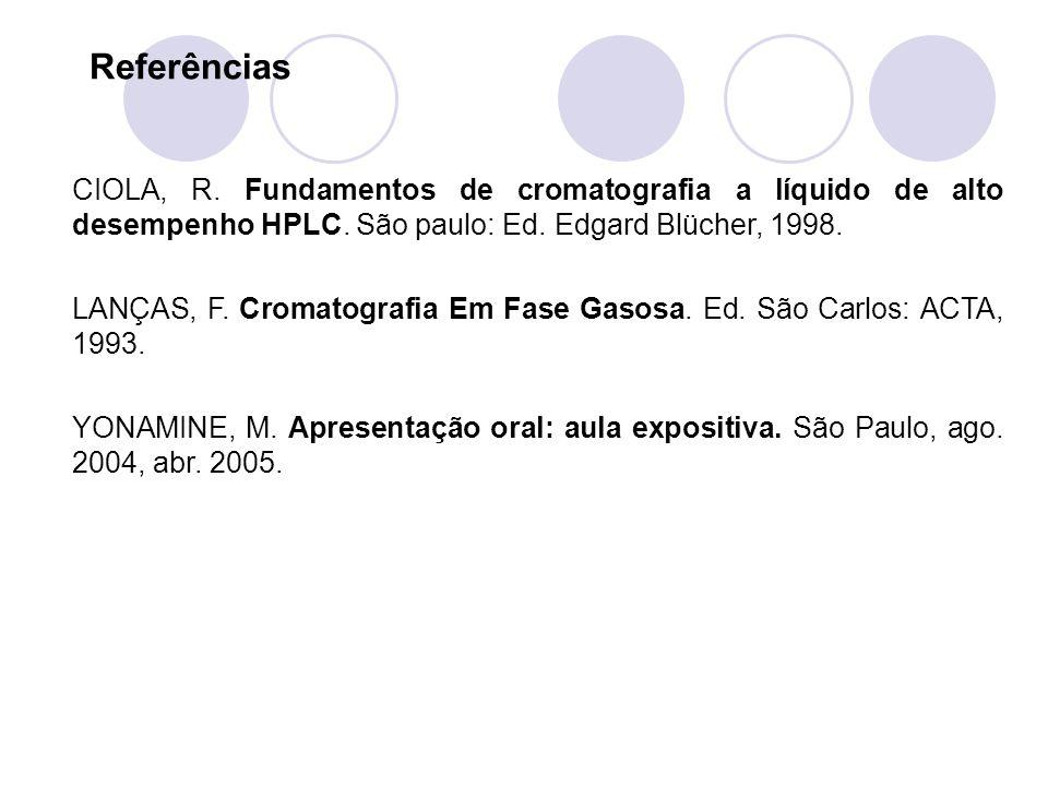 Referências CIOLA, R. Fundamentos de cromatografia a líquido de alto desempenho HPLC. São paulo: Ed. Edgard Blücher, 1998. LANÇAS, F. Cromatografia Em
