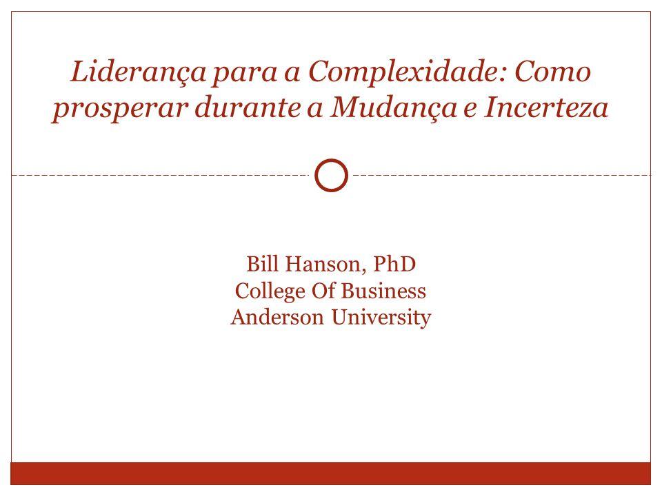 Bill Hanson, PhD College Of Business Anderson University Liderança para a Complexidade: Como prosperar durante a Mudança e Incerteza