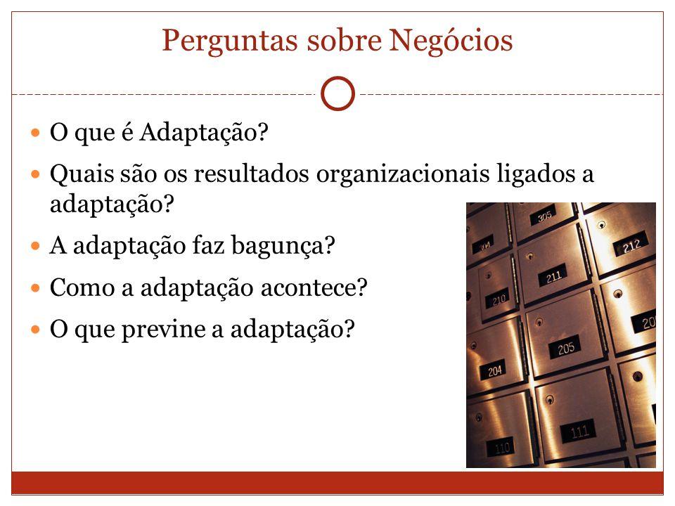 Perguntas sobre Negócios O que é Adaptação? Quais são os resultados organizacionais ligados a adaptação? A adaptação faz bagunça? Como a adaptação aco