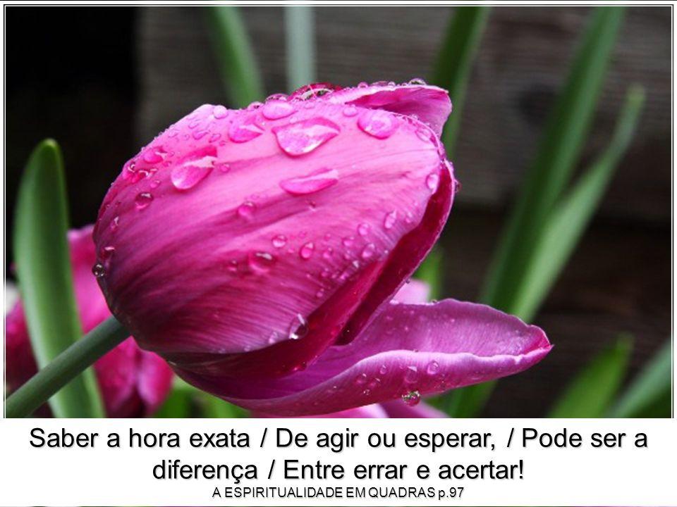 Saber a hora exata / De agir ou esperar, / Pode ser a diferença / Entre errar e acertar.