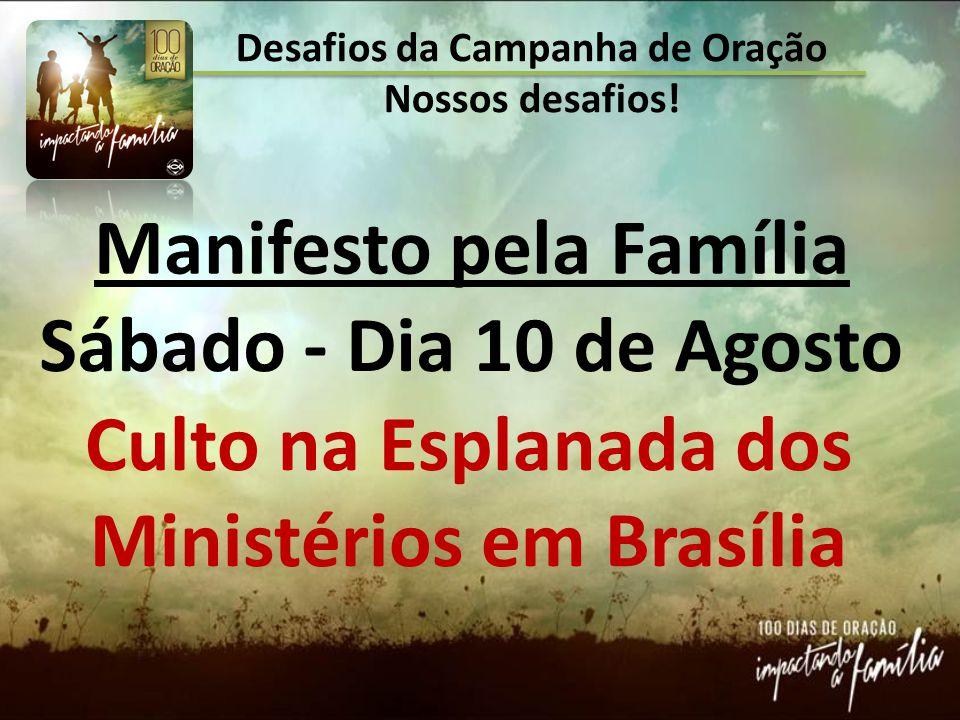 Desafios da Campanha de Oração Nossos desafios! Manifesto pela Família Sábado - Dia 10 de Agosto Culto na Esplanada dos Ministérios em Brasília