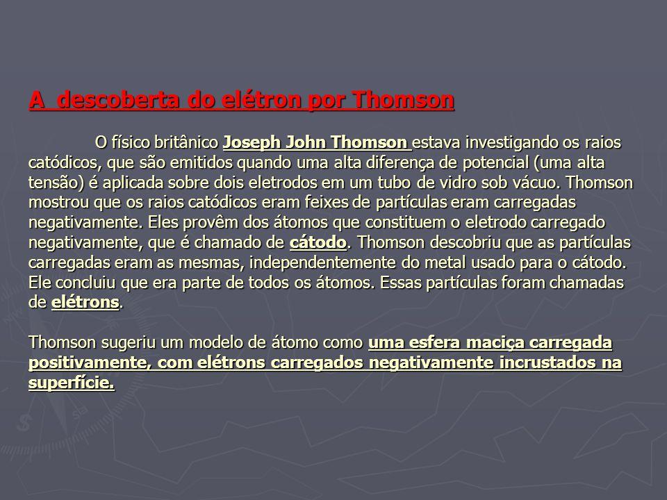 A descoberta do elétron por Thomson O físico britânico Joseph John Thomson estava investigando os raios catódicos, que são emitidos quando uma alta diferença de potencial (uma alta tensão) é aplicada sobre dois eletrodos em um tubo de vidro sob vácuo.