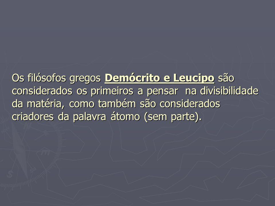 Os filósofos gregos Demócrito e Leucipo são considerados os primeiros a pensar na divisibilidade da matéria, como também são considerados criadores da palavra átomo (sem parte).
