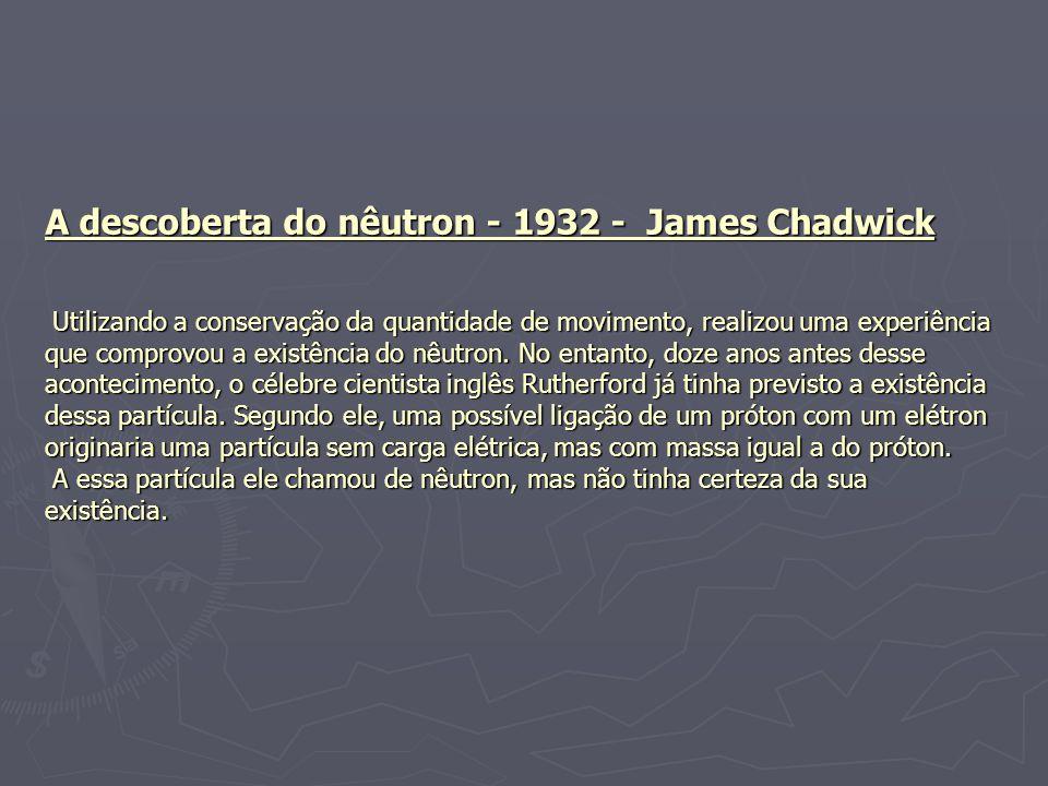 A descoberta do nêutron - 1932 - James Chadwick Utilizando a conservação da quantidade de movimento, realizou uma experiência que comprovou a existência do nêutron.