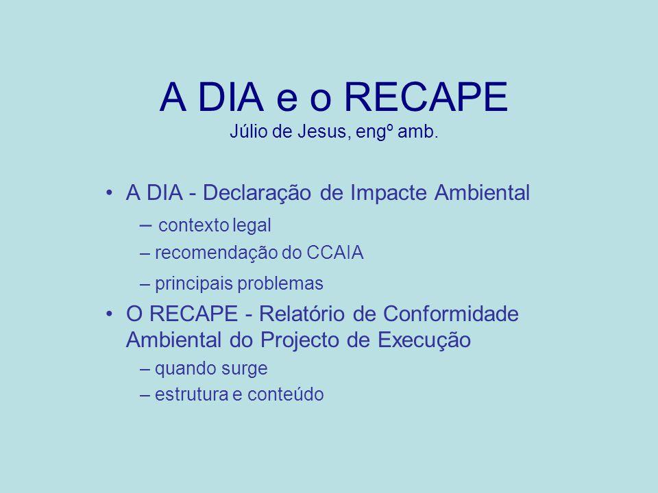 A DIA e o RECAPE Júlio de Jesus, engº amb. A DIA - Declaração de Impacte Ambiental – contexto legal – recomendação do CCAIA – principais problemas O R