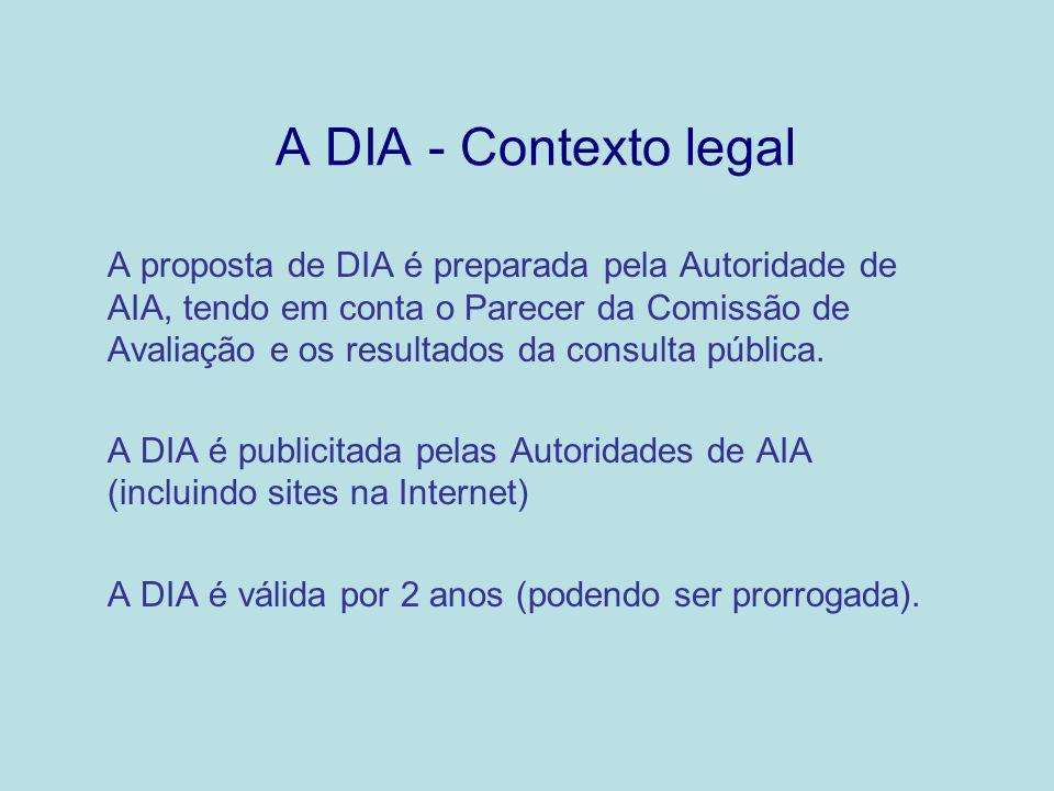 A DIA - Contexto legal A proposta de DIA é preparada pela Autoridade de AIA, tendo em conta o Parecer da Comissão de Avaliação e os resultados da cons