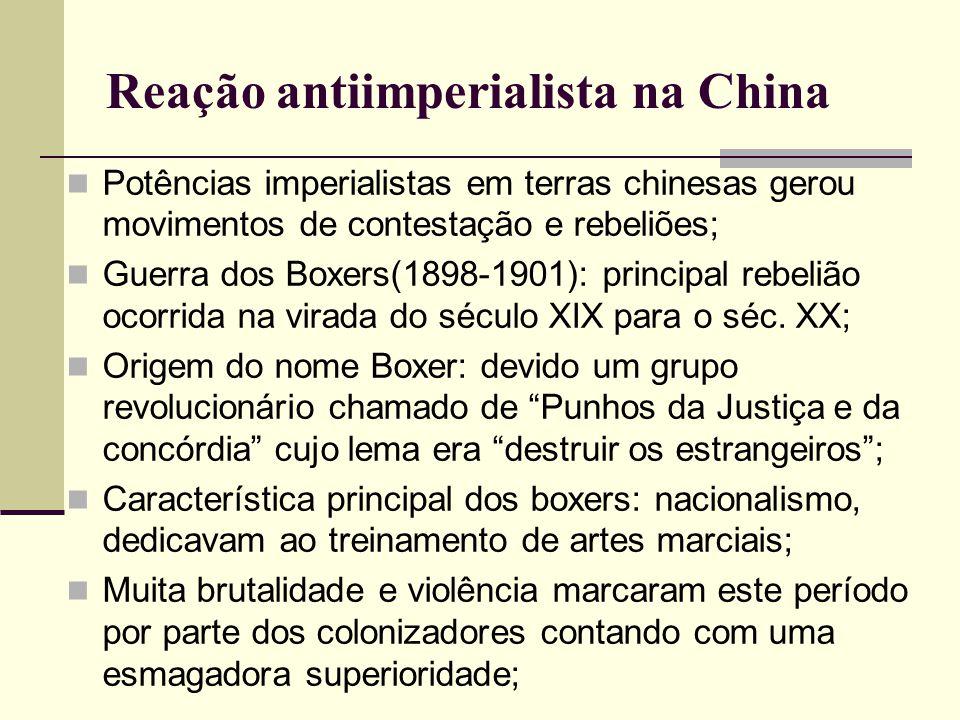 Reação antiimperialista na China Potências imperialistas em terras chinesas gerou movimentos de contestação e rebeliões; Guerra dos Boxers(1898-1901):