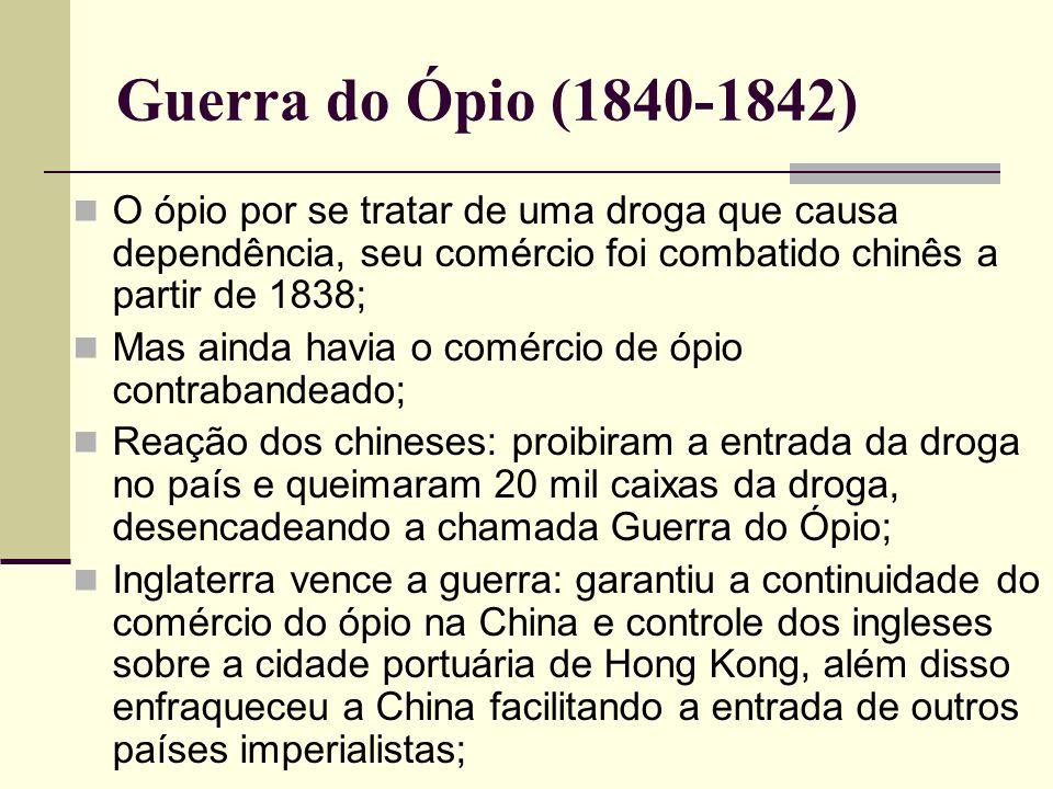 Guerra do Ópio (1840-1842) O ópio por se tratar de uma droga que causa dependência, seu comércio foi combatido chinês a partir de 1838; Mas ainda havi