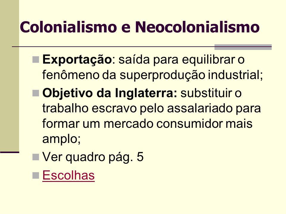Colonialismo e Neocolonialismo Exportação: saída para equilibrar o fenômeno da superprodução industrial; Objetivo da Inglaterra: substituir o trabalho