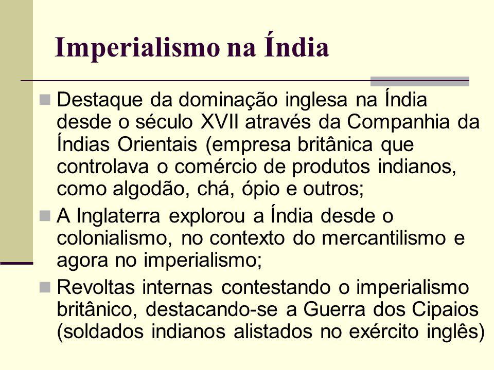 Imperialismo na Índia Destaque da dominação inglesa na Índia desde o século XVII através da Companhia da Índias Orientais (empresa britânica que contr