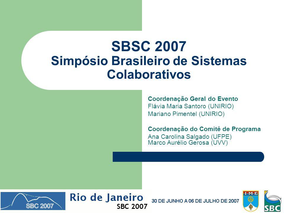 SBSC 2007 Simpósio Brasileiro de Sistemas Colaborativos Coordenação Geral do Evento Flávia Maria Santoro (UNIRIO) Mariano Pimentel (UNIRIO) Coordenação do Comitê de Programa Ana Carolina Salgado (UFPE) Marco Aurélio Gerosa (UVV)