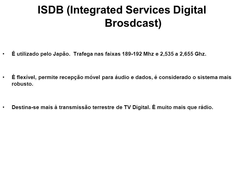 ISDB (Integrated Services Digital Brosdcast) É utilizado pelo Japão. Trafega nas faixas 189-192 Mhz e 2,535 a 2,655 Ghz. É flexível, permite recepção
