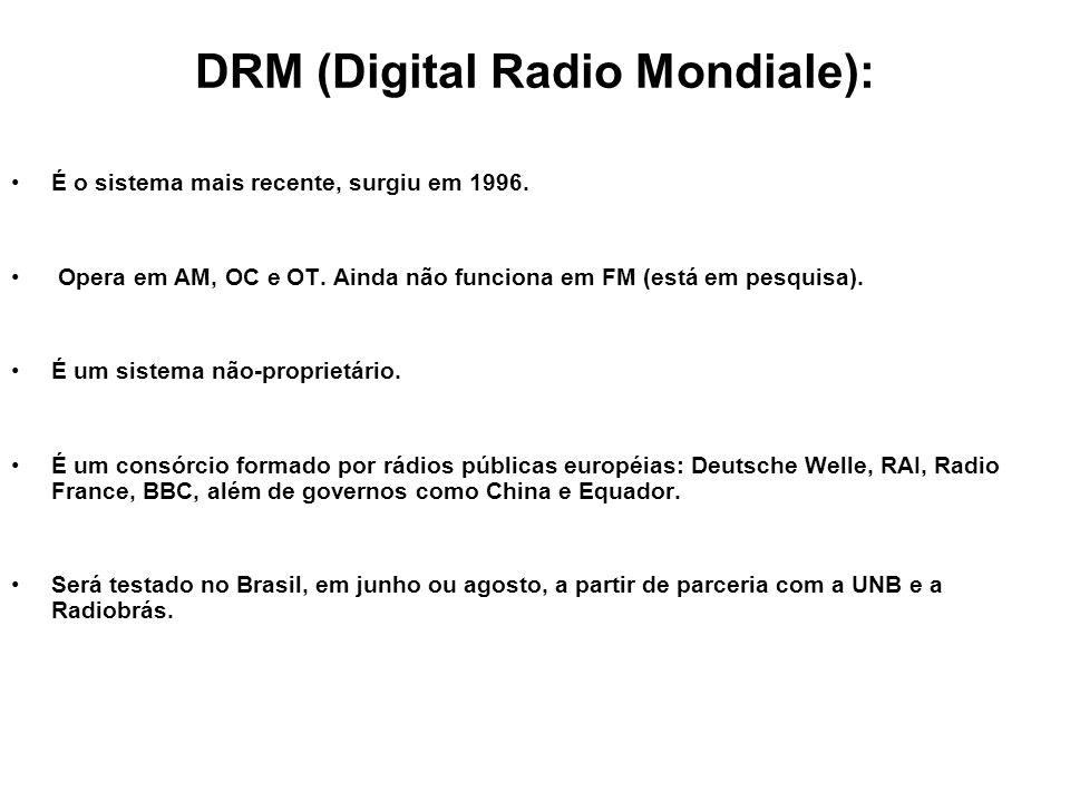 DRM (Digital Radio Mondiale): É o sistema mais recente, surgiu em 1996. Opera em AM, OC e OT. Ainda não funciona em FM (está em pesquisa). É um sistem