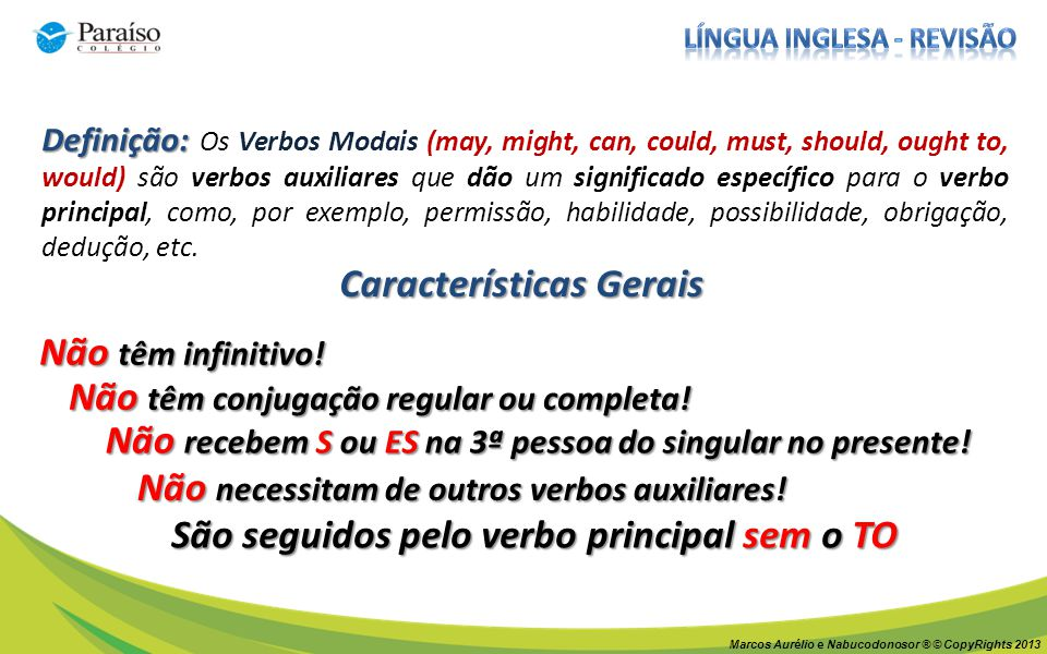 Definição: Definição: Os Verbos Modais (may, might, can, could, must, should, ought to, would) são verbos auxiliares que dão um significado específico