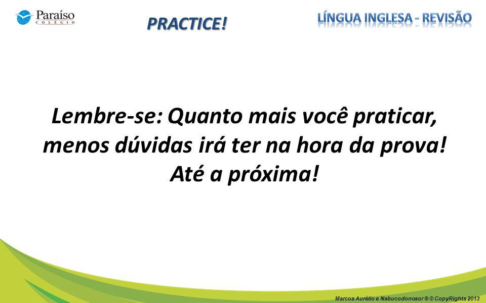 Marcos Aurélio e Nabucodonosor ® © CopyRights 2013 PRACTICE! Lembre-se: Quanto mais você praticar, menos dúvidas irá ter na hora da prova! Até a próxi