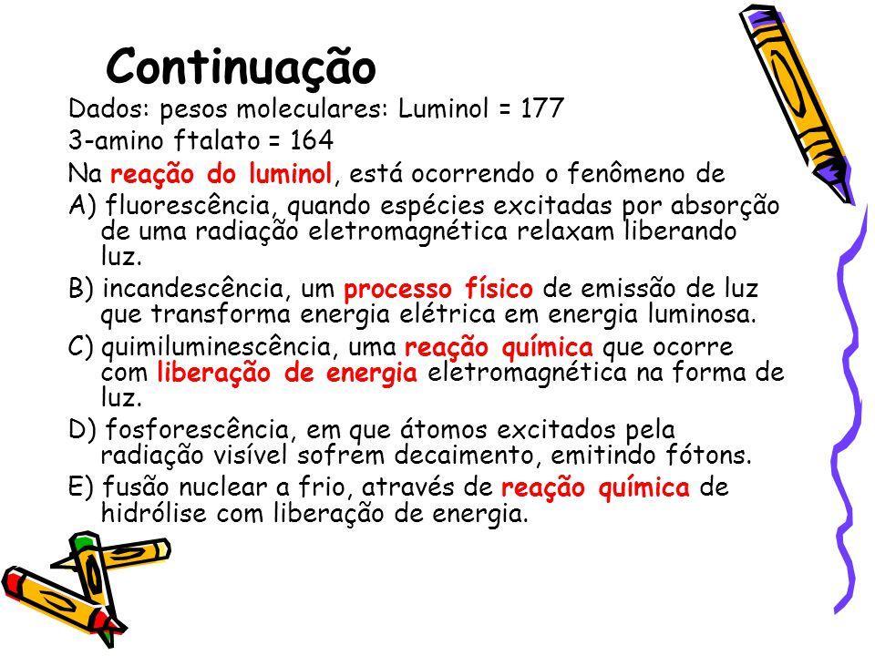 Continuação Dados: pesos moleculares: Luminol = 177 3-amino ftalato = 164 Na reação do luminol, está ocorrendo o fenômeno de A) fluorescência, quando