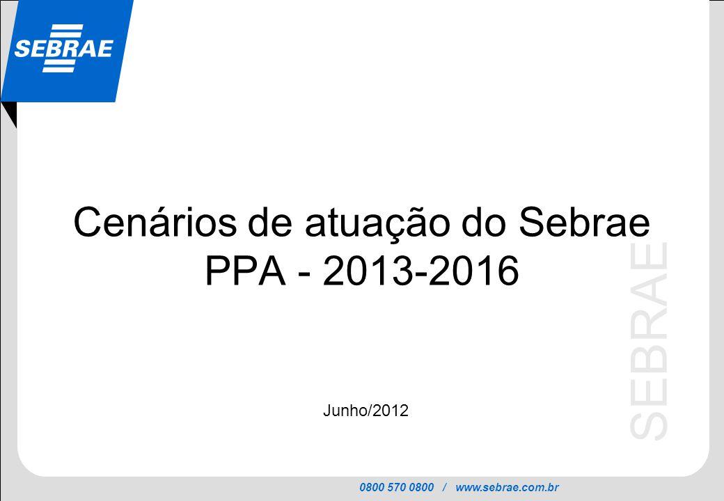 0800 570 0800 / www.sebrae.com.br SEBRAE Cenários de atuação do Sebrae PPA - 2013-2016 Junho/2012