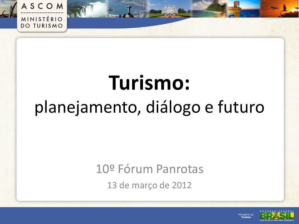 Turismo: planejamento, diálogo e futuro 10º Fórum Panrotas 13 de março de 2012
