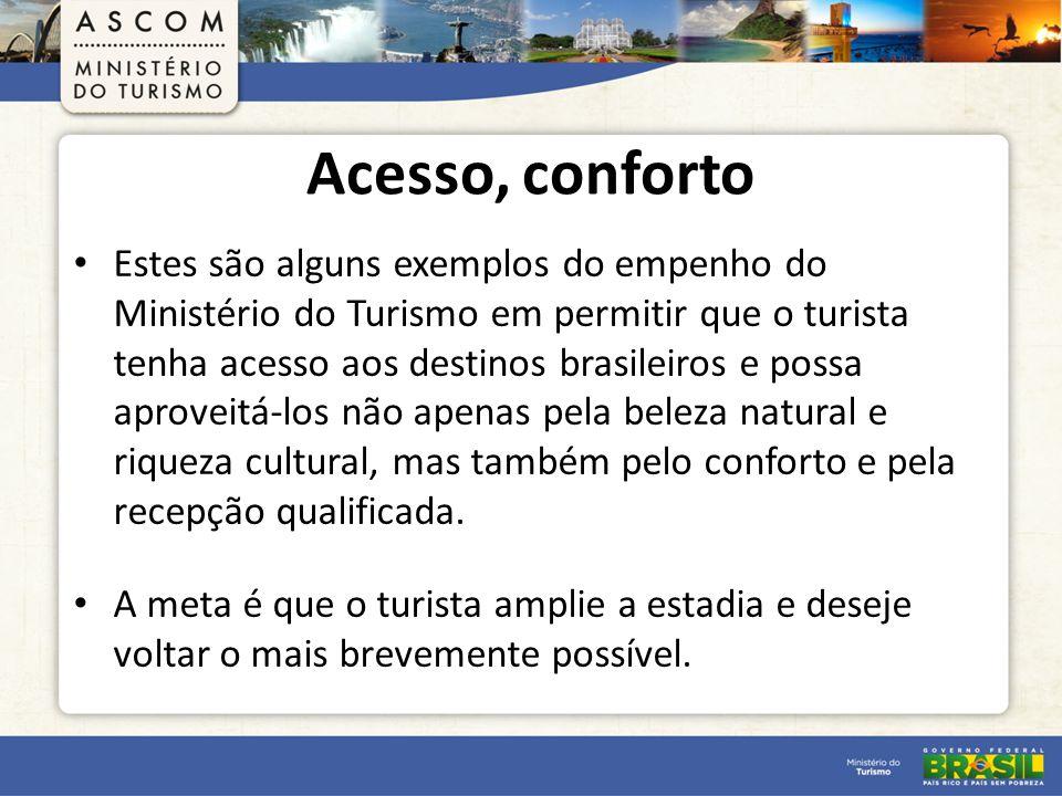 Acesso, conforto Estes são alguns exemplos do empenho do Ministério do Turismo em permitir que o turista tenha acesso aos destinos brasileiros e possa aproveitá-los não apenas pela beleza natural e riqueza cultural, mas também pelo conforto e pela recepção qualificada.