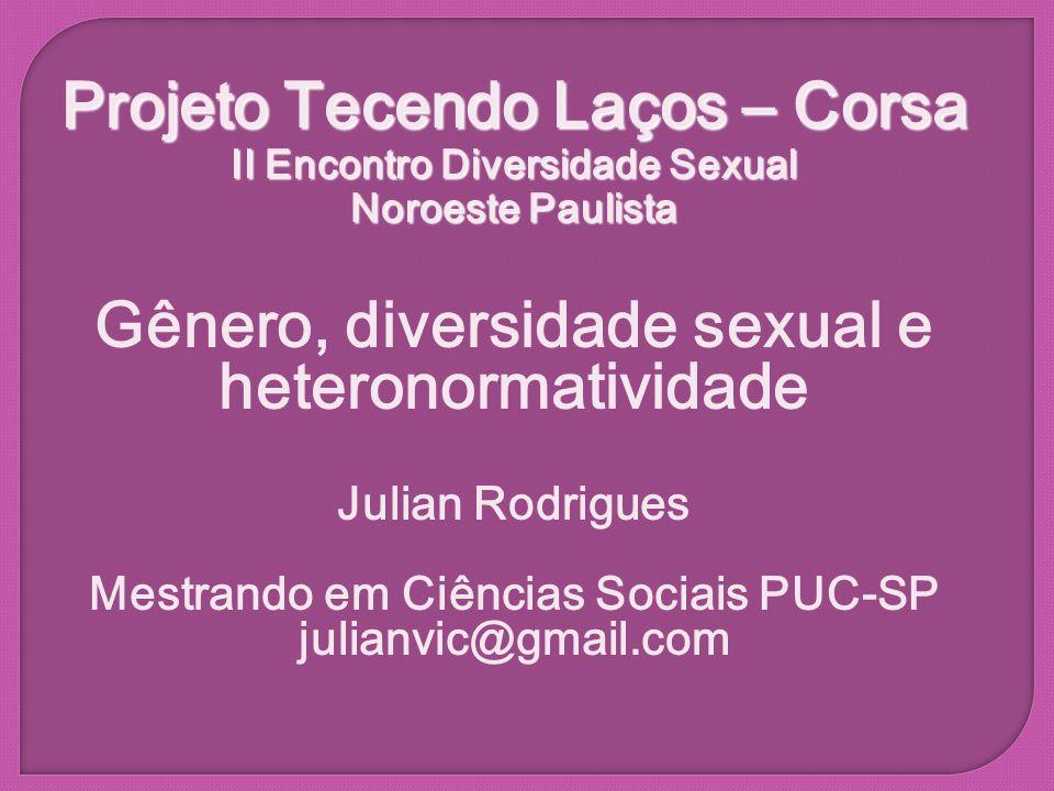 Projeto Tecendo Laços – Corsa II Encontro Diversidade Sexual Noroeste Paulista Gênero, diversidade sexual e heteronormatividade Julian Rodrigues Mestr