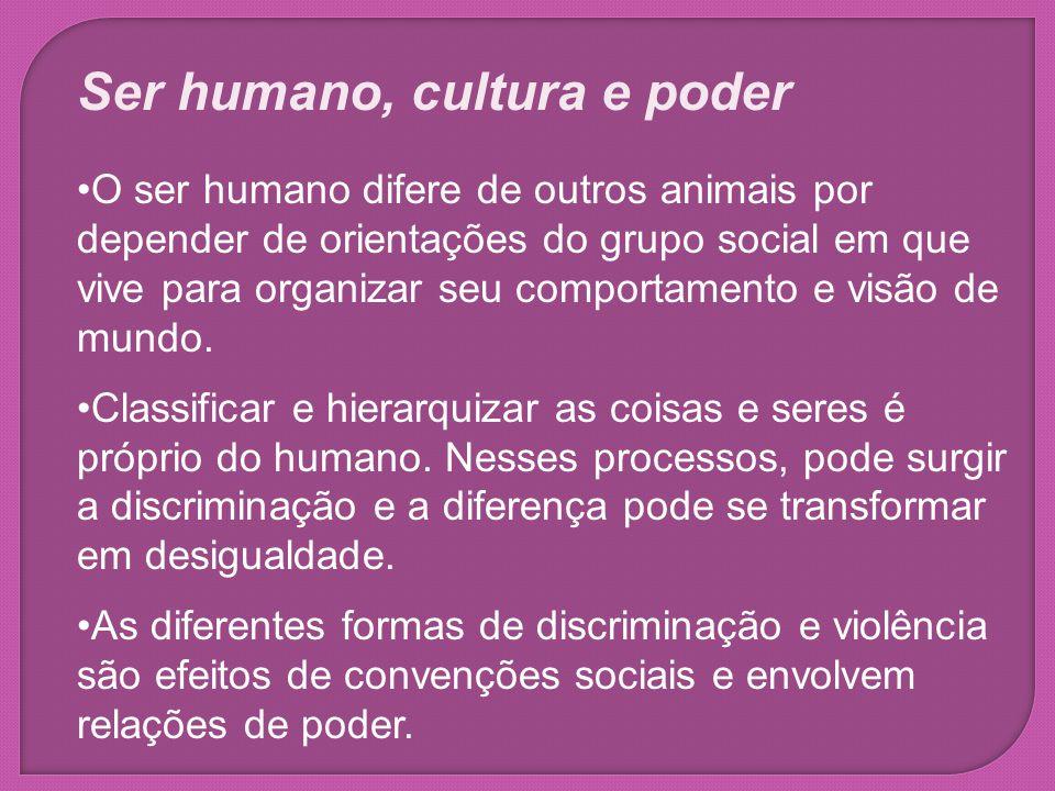Ser humano, cultura e poder O ser humano difere de outros animais por depender de orientações do grupo social em que vive para organizar seu comportam