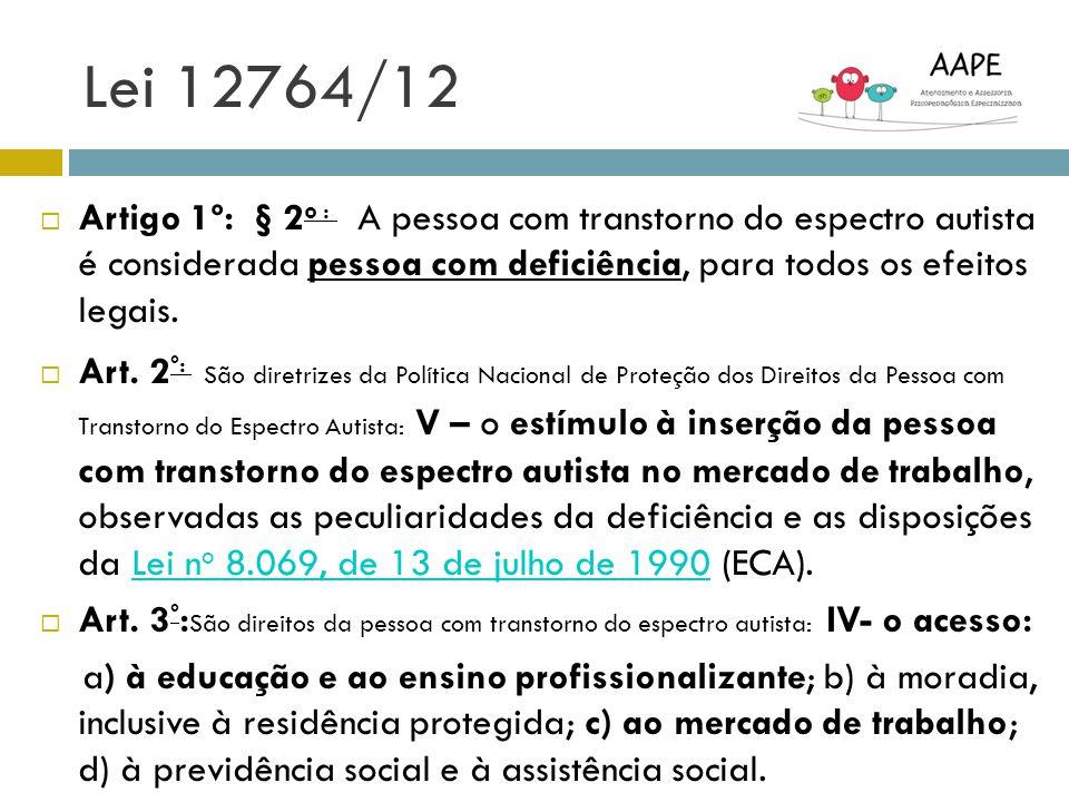Lei 12764/12 Artigo 1º: § 2 o : A pessoa com transtorno do espectro autista é considerada pessoa com deficiência, para todos os efeitos legais. Art. 2
