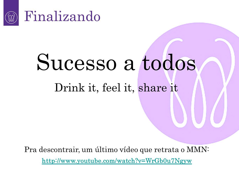 Sucesso a todos Drink it, feel it, share it Finalizando Pra descontrair, um último vídeo que retrata o MMN: http://www.youtube.com/watch?v=WrGb0u7Ngyw