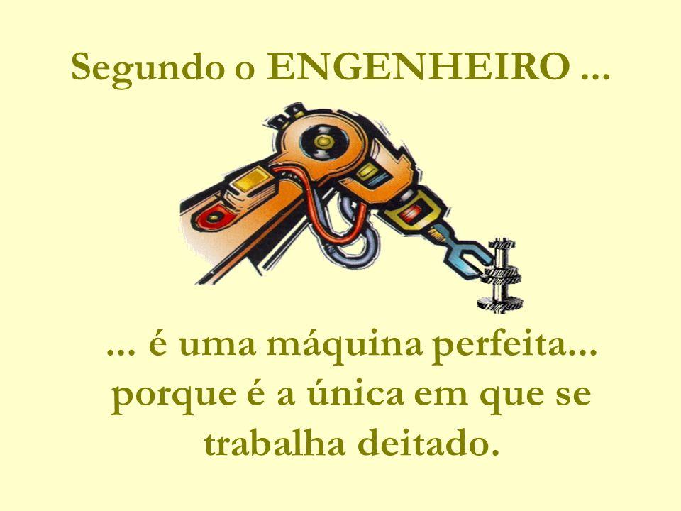 ... é uma máquina perfeita... porque é a única em que se trabalha deitado. Segundo o ENGENHEIRO...