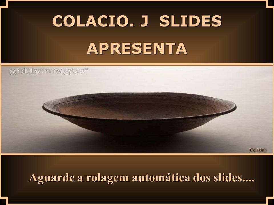 Colacio.j COLACIO. J SLIDES APRESENTA Aguarde a rolagem automática dos slides....