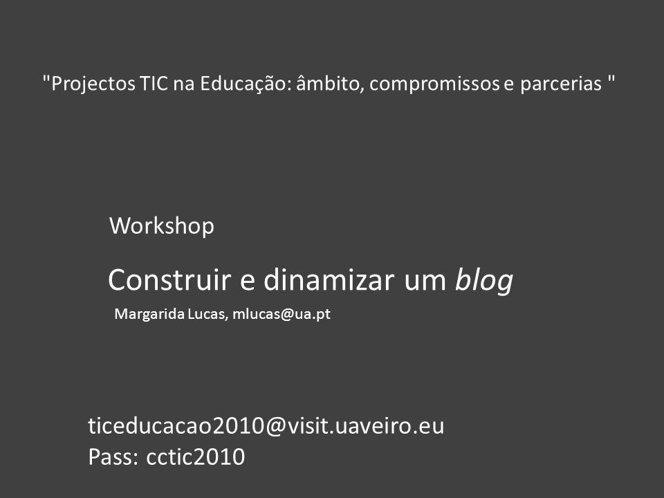 Construir e dinamizar um blog Projectos TIC na Educação: âmbito, compromissos e parcerias Workshop Margarida Lucas, mlucas@ua.pt ticeducacao2010@visit.uaveiro.eu Pass: cctic2010