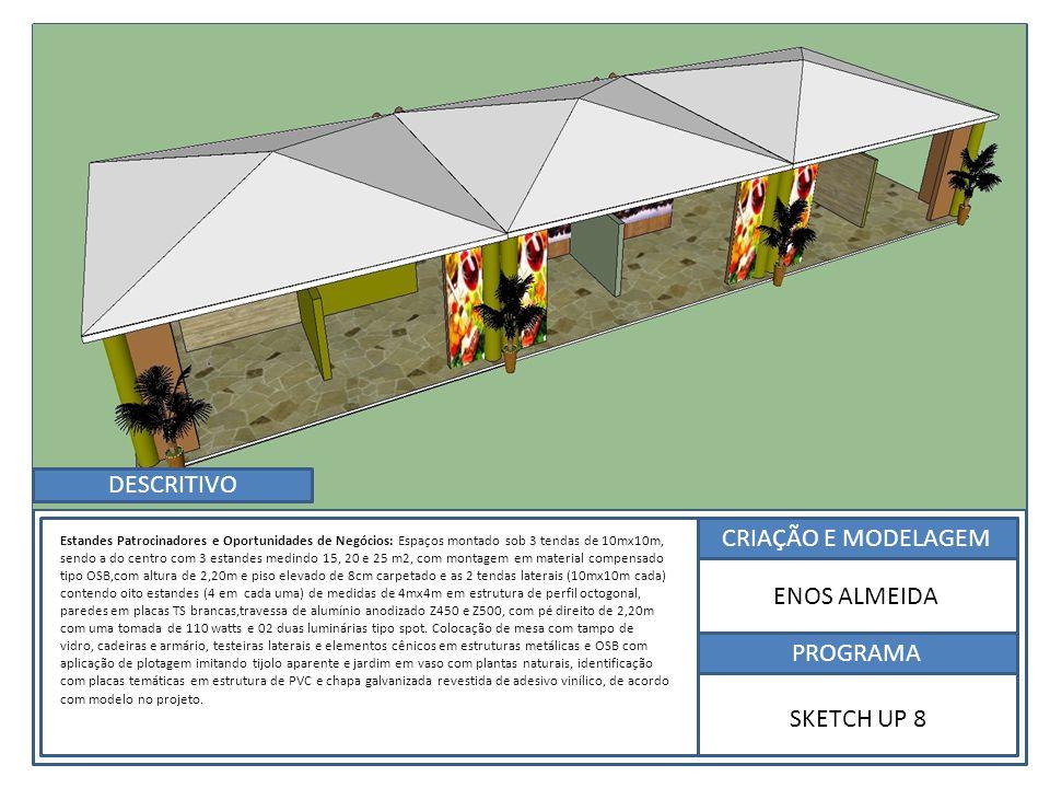 CRIAÇÃO E MODELAGEM PROGRAMA ENOS ALMEIDA SKETCH UP 8 Estandes Patrocinadores e Oportunidades de Negócios: Espaços montado sob 3 tendas de 10mx10m, sendo a do centro com 3 estandes medindo 15, 20 e 25 m2, com montagem em material compensado tipo OSB,com altura de 2,20m e piso elevado de 8cm carpetado e as 2 tendas laterais (10mx10m cada) contendo oito estandes (4 em cada uma) de medidas de 4mx4m em estrutura de perfil octogonal, paredes em placas TS brancas,travessa de alumínio anodizado Z450 e Z500, com pé direito de 2,20m com uma tomada de 110 watts e 02 duas luminárias tipo spot.