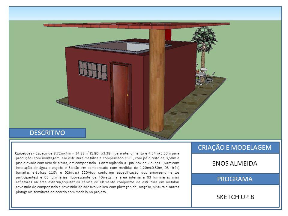 CRIAÇÃO E MODELAGEM PROGRAMA ENOS ALMEIDA SKETCH UP 8 Quiosques - Espaço de 8,72mx4m = 34,88m² (1,80mx3,38m para atendimento e 4,34mx3,50m para produção) com montagem em estrutura metálica e compensado OSB, com pé direito de 3,50m e piso elevado com 8cm de altura, em compensado.